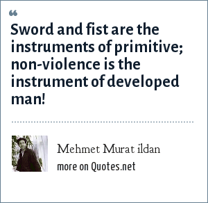 Mehmet Murat ildan: Sword and fist are the instruments of primitive; non-violence is the instrument of developed man!