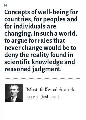 Mustafa Kemal Ataturk: Concepts of well-being for countries, for peoples and for individuals are changing. In such a world, to argue for rules that never change would be to deny the reality found in scientific knowledge and reasoned judgment.