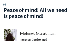 Mehmet Murat ildan: Peace of mind! All we need is peace of mind!