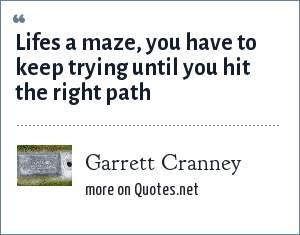 Garrett Cranney: Lifes a maze, you have to keep trying until you hit the right path