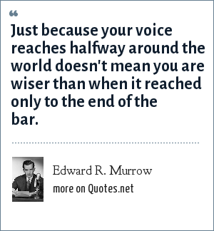 Edward R. Murrow: Just because your voice reaches halfway around the world doesn't mean you are wiser than when it reached only to the end of the bar.