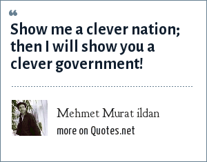 Mehmet Murat ildan: Show me a clever nation; then I will show you a clever government!
