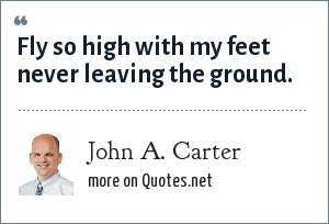 John A. Carter: Fly so high with my feet never leaving the ground.