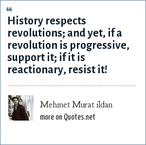 Mehmet Murat ildan: History respects revolutions; and yet, if a revolution is progressive, support it; if it is reactionary, resist it!