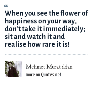 Mehmet Murat ildan: When you see the flower of happiness on your way, don't take it immediately; sit and watch it and realise how rare it is!