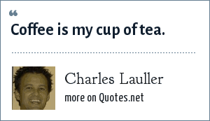Charles Lauller: Coffee is my cup of tea.