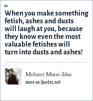 Mehmet Murat ildan: When you make something fetish, ashes and dusts will laugh at you, because they know even the most valuable fetishes will turn into dusts and ashes!