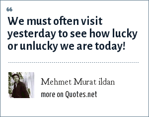 Mehmet Murat ildan: We must often visit yesterday to see how lucky or unlucky we are today!