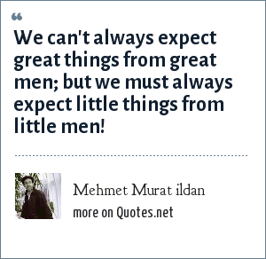 Mehmet Murat ildan: We can't always expect great things from great men; but we must always expect little things from little men!