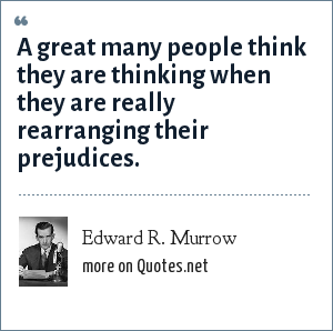 Edward R. Murrow: A great many people think they are thinking when they are really rearranging their prejudices.