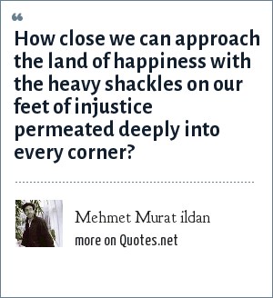 Mehmet Murat ildan: How close we can approach the land of happiness with the heavy shackles on our feet of injustice permeated deeply into every corner?