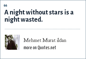Mehmet Murat ildan: A night without stars is a night wasted.