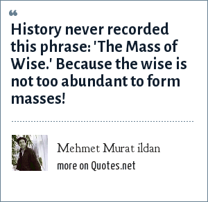 Mehmet Murat ildan: History never recorded this phrase: 'The Mass of Wise.' Because the wise is not too abundant to form masses!
