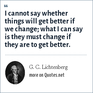 G. C. Lichtenberg: I cannot say whether things will get better if we change; what I can say is they must change if they are to get better.