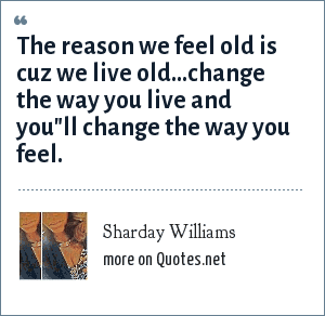Sharday Williams: The reason we feel old is cuz we live old...change the way you live and you
