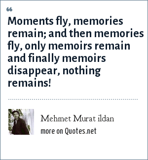Mehmet Murat ildan: Moments fly, memories remain; and then memories fly, only memoirs remain and finally memoirs disappear, nothing remains!