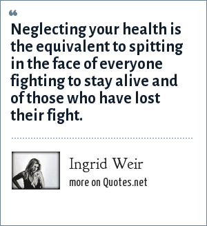 Ingrid Weir: Neglecting your health is the equivalent to spitting in the face of everyone fighting to stay alive and of those who have lost their fight.