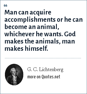 G. C. Lichtenberg: Man can acquire accomplishments or he can become an animal, whichever he wants. God makes the animals, man makes himself.