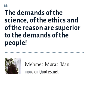 Mehmet Murat ildan: The demands of the science, of the ethics and of the reason are superior to the demands of the people!
