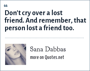 Sana Dabbas: Don't cry over a lost friend. And remember, that person lost a friend too.