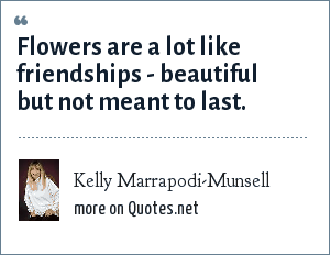 Kelly Marrapodi-Munsell: Flowers are a lot like friendships - beautiful but not meant to last.