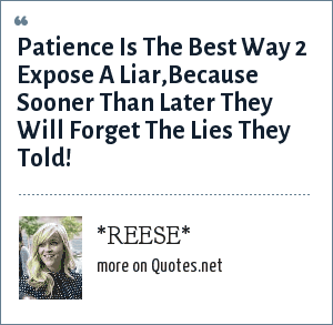 *REESE*: Patience Is The Best Way 2 Expose A Liar,Because Sooner Than Later They Will Forget The Lies They Told!