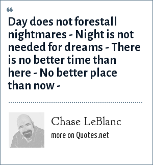 Chase LeBlanc: Day does not forestall nightmares - Night is not needed for dreams - There is no better time than here - No better place than now -