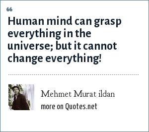 Mehmet Murat ildan: Human mind can grasp everything in the universe; but it cannot change everything!