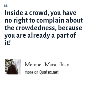 Mehmet Murat ildan: Inside a crowd, you have no right to complain about the crowdedness, because you are already a part of it!