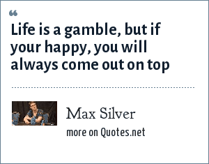 Max Silver: Life is a gamble, but if your happy, you will always come out on top