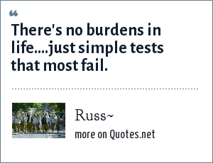 Russ~: There's no burdens in life....just simple tests that most fail.