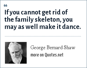 George Bernard Shaw: If you cannot get rid of the family skeleton, you may as well make it dance.