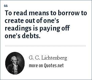 G. C. Lichtenberg: To read means to borrow to create out of one's readings is paying off one's debts.