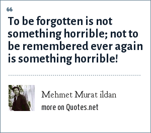 Mehmet Murat ildan: To be forgotten is not something horrible; not to be remembered ever again is something horrible!