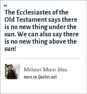 Mehmet Murat ildan: The Ecclesiastes of the Old Testament says there is no new thing under the sun. We can also say there is no new thing above the sun!