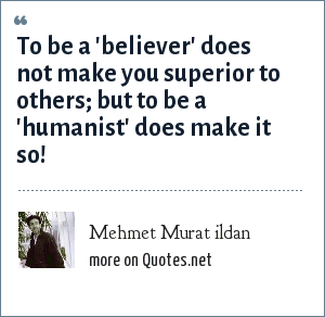 Mehmet Murat ildan: To be a 'believer' does not make you superior to others; but to be a 'humanist' does make it so!