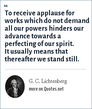 G. C. Lichtenberg: To receive applause for works which do not demand all our powers hinders our advance towards a perfecting of our spirit. It usually means that thereafter we stand still.