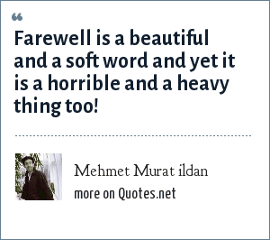 Mehmet Murat ildan: Farewell is a beautiful and a soft word and yet it is a horrible and a heavy thing too!