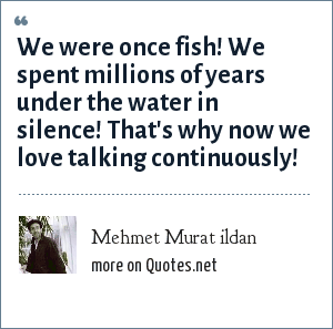 Mehmet Murat ildan: We were once fish! We spent millions of years under the water in silence! That's why now we love talking continuously!