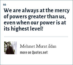 Mehmet Murat ildan: We are always at the mercy of powers greater than us, even when our power is at its highest level!