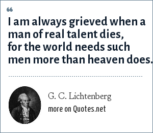 G. C. Lichtenberg: I am always grieved when a man of real talent dies, for the world needs such men more than heaven does.
