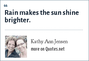 Kathy Ann Jensen: Rain makes the sun shine brighter.