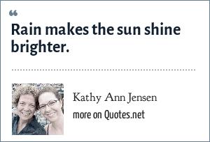 Kathy Ann Jensen: Rain makes the sun shine brighter.