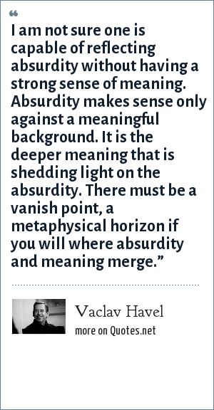 Vaclav Havel: I am not sure one is capable of reflecting absurdity without having a strong sense of meaning. Absurdity makes sense only against a meaningful background. It is the deeper meaning that is shedding light on the absurdity. There must be a vanish point, a metaphysical horizon if you will where absurdity and meaning merge.""