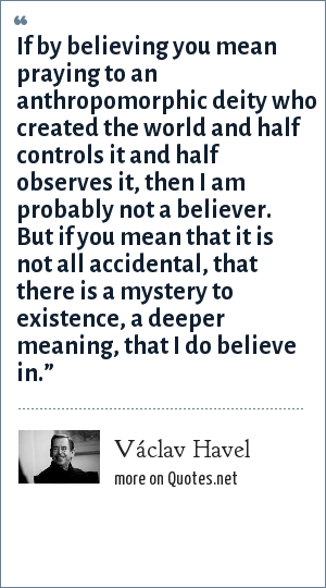 Václav Havel: If by believing you mean praying to an anthropomorphic deity who created the world and half controls it and half observes it, then I am probably not a believer. But if you mean that it is not all accidental, that there is a mystery to existence, a deeper meaning, that I do believe in.""