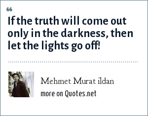 Mehmet Murat ildan: If the truth will come out only in the darkness, then let the lights go off!