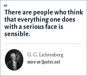 G. C. Lichtenberg: There are people who think that everything one does with a serious face is sensible.