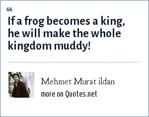 Mehmet Murat ildan: If a frog becomes a king, he will make the whole kingdom muddy!