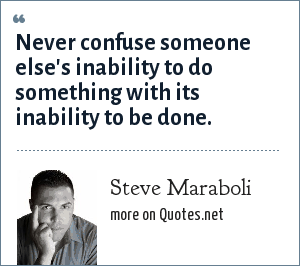 Steve Maraboli: Never confuse someone else's inability to do something with its inability to be done.