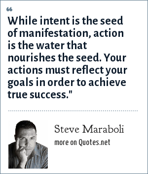 Steve Maraboli: While intent is the seed of manifestation, action is the water that nourishes the seed. Your actions must reflect your goals in order to achieve true success.